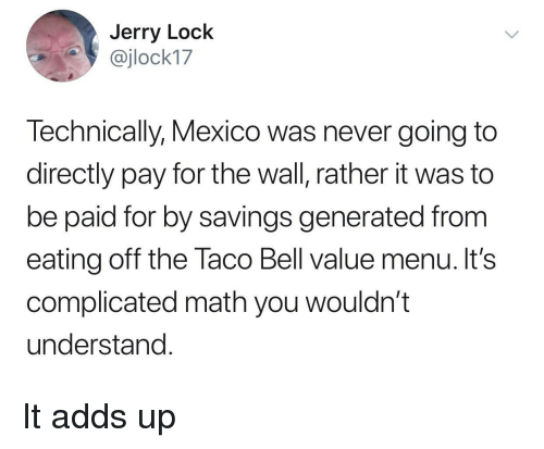Generated: Jerry Lock  @jlock17  Technically, Mexico was never going to  directly pay for the wall, rather it was to  be paid for by savings generated from  eating off the Taco Bell value menu. It's  complicated math you wouldn't  understand It adds up