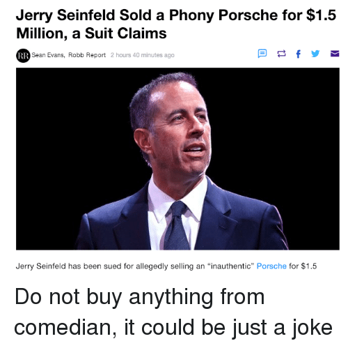 """Porsche: Jerry Seinfeld Sold a Phony Porsche for $1.5  Million, a Suit Claims  Sean Evans, Robb Report 2 hours 40 minutes ago  Jerry Seinfeld has been sued for allegedly selling an """"inauthentic"""" Porsche for $1.5 Do not buy anything from comedian, it could be just a joke"""