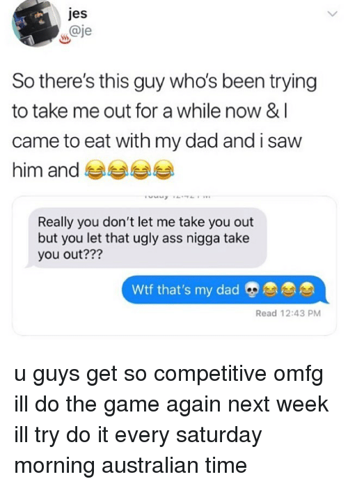 Ass, Dad, and Memes: jes  w@je  So there's this guy who's been trying  to take me out for a while now & I  came to eat with my dad and i saw  him and 부부부부  Really you don't let me take you out  but you let that ugly ass nigga take  you out???  Wtf that's my dadE  Read 12:43 PM u guys get so competitive omfg ill do the game again next week ill try do it every saturday morning australian time