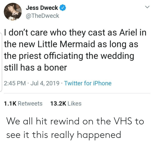 Ariel: Jess Dweck  @TheDweck  I don't care who they cast as Ariel in  the new Little Mermaid as long as  the priest officiating the wedding  still has a boner  2:45 PM Jul 4, 2019 Twitter for iPhone  13.2K Likes  1.1K Retweets We all hit rewind on the VHS to see it this really happened