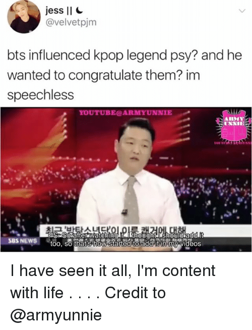 Life, Memes, and News: jess II  avelvetpjm  bts influenced kpop legend psy? and he  wanted to congratulate them? im  speechless  IE  VIII  PS So after watching it  SBS NEWS  too, so thats how started to addit n my videos I have seen it all, I'm content with life . . . . Credit to @armyunnie