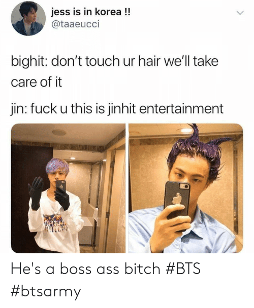 jin: jess is in korea !!  @taaeucci  bighit: don't touch ur hair we'll take  care of it  jin: fuck u this is jinhit entertainment He's a boss ass bitch #BTS #btsarmy