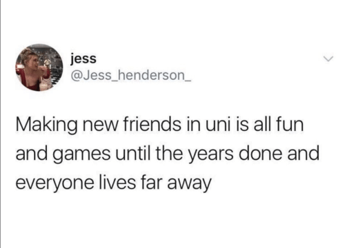 jess: jess  @Jess_henderson_  Making new friends in uni is all fun  and games until the years done and  everyone lives far away