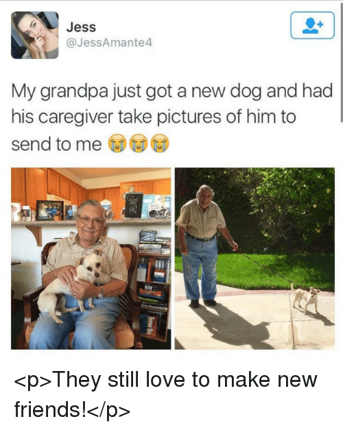 Friends, Love, and Grandpa: Jess  @JessAmante4  My grandpa just got a new dog and had  his caregiver take pictures of him to  send to me <p>They still love to make new friends!</p>