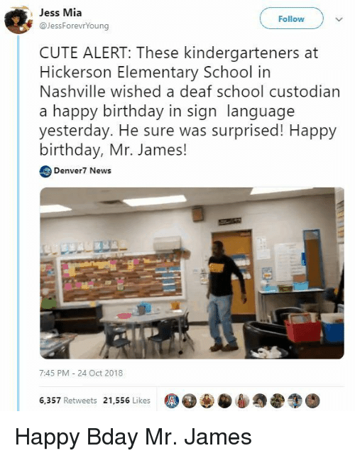 nashville: Jess Mia  Follow  F JessForevrYoung  CUTE ALERT: These kindergarteners at  Hickerson Elementary School in  Nashville wished a deaf school custodian  a happy birthday in sign language  yesterday. He sure was surprised! Happy  birthday, Mr. James!  Denver7 News  7:45 PM 24 Oct 2018  6,357 Retweets 21,556 Likes Happy Bday Mr. James