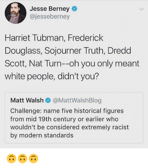 Frederick Douglass: Jesse Berney  @jesseberney  Harriet Tubman, Frederick  Douglass, Sojourner Truth, Dredd  Scott, Nat Turn--oh you only meant  white people, didn't you?  Matt Walshネ@MattWalshBlog  Challenge: name five historical figures  from mid 19th century or earlier who  wouldn't be considered extremely racist  by modern standards 🙃🙃🙃