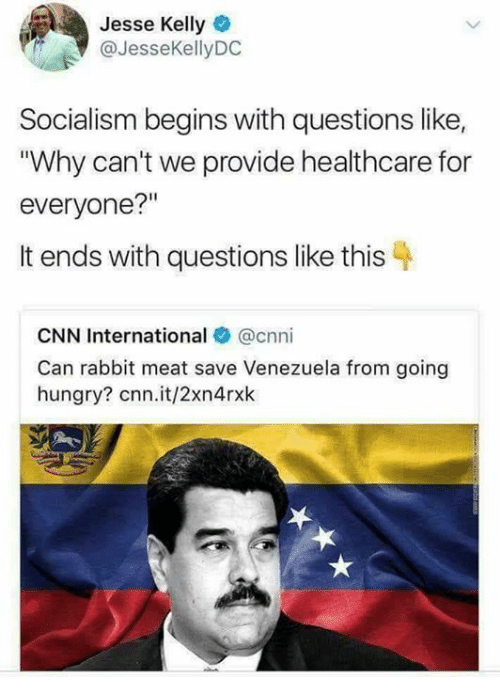 """cnn.com, Hungry, and Memes: Jesse Kelly  @JesseKellyDC  Socialism begins with questions like,  Why can't we provide healthcare for  everyone?""""  It ends with questions like this 4  CNN International @cnni  Can rabbit meat save Venezuela from going  hungry? cnn.it/2xn4rxk"""