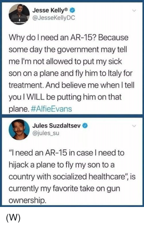 """Sick, Government, and Ar 15: Jesse Kelly  @JesseKellyDC  Why do I need an AR-15? Because  some day the government may tell  me I'm not allowed to put my sick  son on a plane and fly him to ltaly for  treatment. And believe me when I tell  you I WILL be putting him on that  plane. #AlfieEvans  Jules Suzdaltsev  ajules su  """"I need an AR-15 in case I need to  hijack a plane to fly my son to a  country with socialized healthcare'"""" is  currently my favorite take on gun  ownership. (W)"""