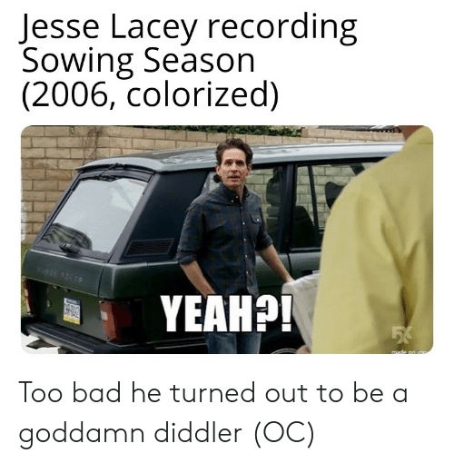 Bad, Yeah, and Jesse: Jesse Lacey recording  Sowing Season  (2006, colorized)  GE FOLEP  YEAH?!  made on Too bad he turned out to be a goddamn diddler (OC)
