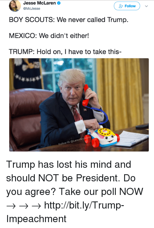 boy scouts: Jesse McLaren  @McJesse  Follow  BOY SCOUTS: We never called Trump.  MEXICO: We didn't either!  TRUMP: Hold on, I have to take this-  Follow IG @LarenM Trump has lost his mind and should NOT be President. Do you agree? Take our poll NOW → → →  http://bit.ly/Trump-Impeachment