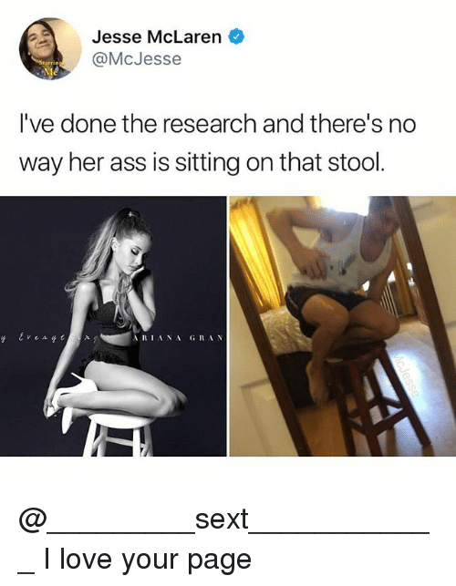 Ass, Love, and Memes: Jesse McLaren  @McJesse  I've done the research and there's no  way her ass is sitting on that stool.  ARIANAGRA N @_________sext____________ I love your page