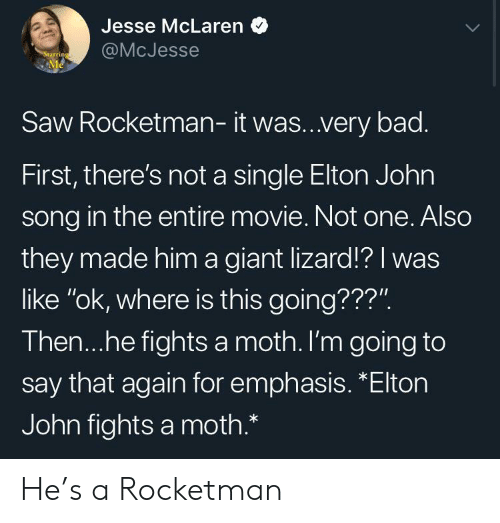 "jesse: Jesse McLaren  @McJesse  Starring  Me  Saw Rocketman- it was..very bad.  First, there's not a single Elton John  song in the entire movie. Not one. Also  they made him a giant lizard!? I was  like ""ok, where is this going???"".  Then...he fights a moth. I'm going to  say that again for emphasis. *Elton  John fights a moth.* He's a Rocketman"