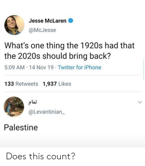 jesse: Jesse McLaren  @McJesse  What's one thing the 1920s had that  the 2020s should bring back?  5:09 AM 14 Nov 19 Twitter for iPhone  133 Retweets 1,937 Likes  plai  @Levantinian  Palestine Does this count?
