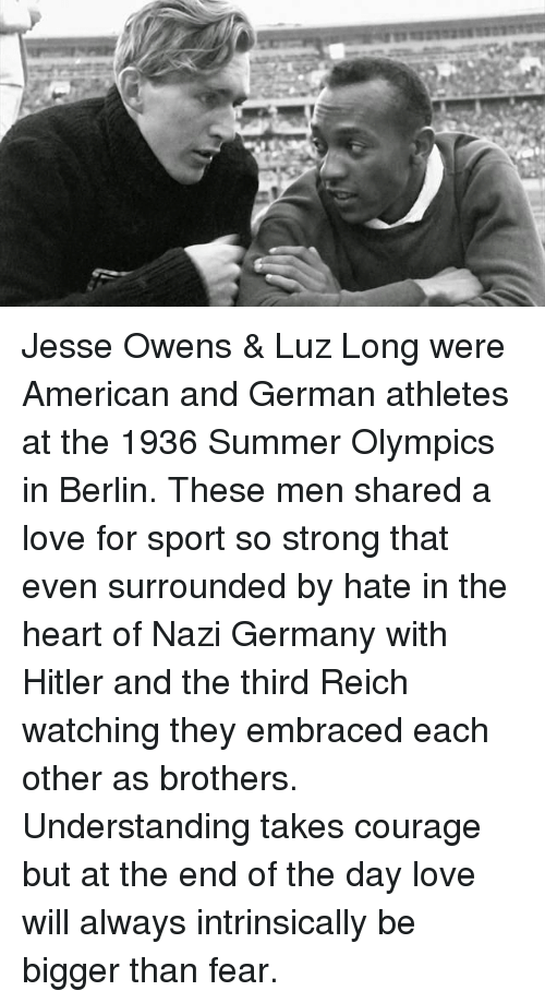 Nazy: Jesse Owens & Luz Long were American and German athletes at the 1936 Summer Olympics in Berlin. These men shared a love for sport so strong that even surrounded by hate in the heart of Nazi Germany with Hitler and the third Reich watching they embraced each other as brothers. Understanding takes courage but at the end of the day love will always intrinsically be bigger than fear.