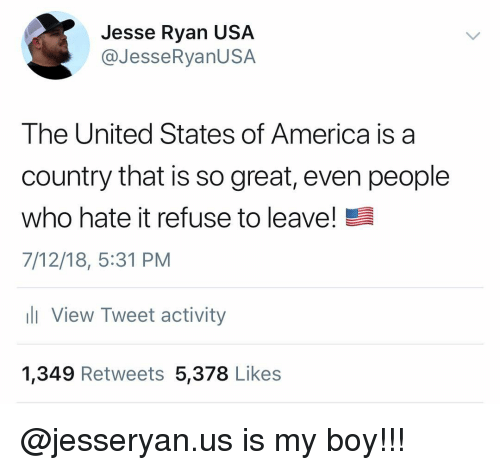 America, Memes, and United: Jesse Ryan USA  @JesseRyanUSA  The United States of America is a  country that is so great, even people  who hate it refuse to leave!  7/12/18, 5:31 PM  ll View Tweet activity  1,349 Retweets 5,378 Likes @jesseryan.us is my boy!!!