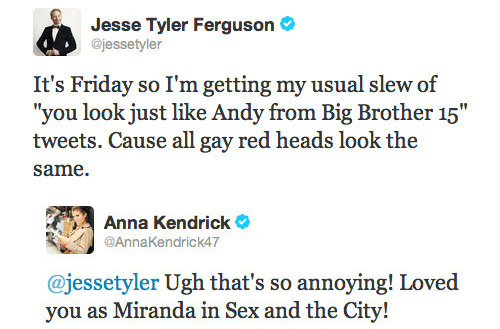 """Ferguson: Jesse Tyler Ferguson  @jessetyler  It's Friday so I'm getting my usual slew of  """"you look just like Andy from Big Brother 15""""  tweets. Cause all gay red heads look the  same.   Anna Kendrick  @AnnaKendrick47  @jessetyler Ugh that's so annoying! Loved  vou as Miranda in Sex and the"""