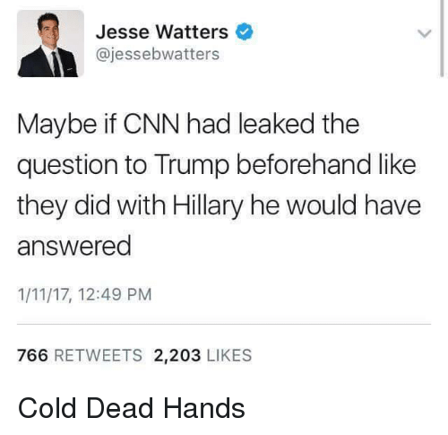 cnn.com, Memes, and Trump: Jesse Watters  ajessebwatters  Maybe if CNN had leaked the  question to Trump beforehand like  they did with Hillary he would have  answered  1/11/17, 12:49 PM  766 RETWEETS 2.203  LIKES Cold Dead Hands