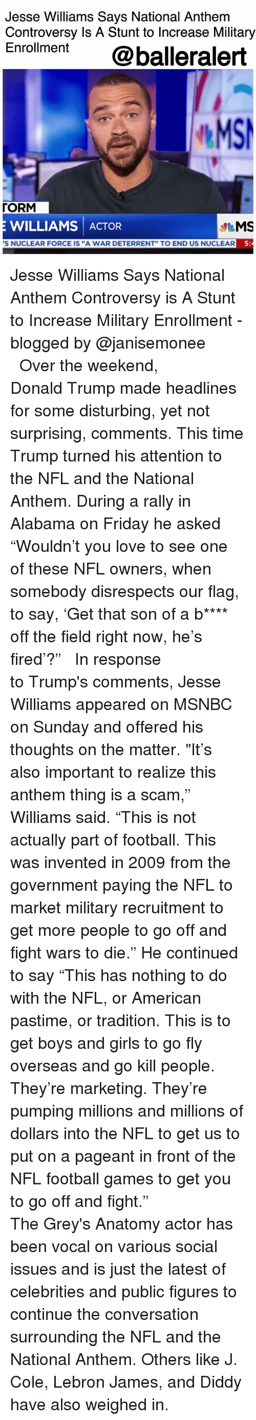 """Nfl Football: Jesse Williams Says National Anthem  Controversy Is A Stunt to Increase Military  Enroment @balleralert  MS  「ORM  E WILLIAMS ACTOR  S NUCLEAR FORCE IS """"A WAR DETERRENT"""" TO END US NUCLEAR  5 Jesse Williams Says National Anthem Controversy is A Stunt to Increase Military Enrollment - blogged by @janisemonee ⠀⠀⠀⠀⠀⠀⠀⠀⠀ ⠀⠀⠀⠀⠀⠀⠀⠀⠀ Over the weekend, Donald Trump made headlines for some disturbing, yet not surprising, comments. This time Trump turned his attention to the NFL and the National Anthem. During a rally in Alabama on Friday he asked """"Wouldn't you love to see one of these NFL owners, when somebody disrespects our flag, to say, 'Get that son of a b**** off the field right now, he's fired'?"""" ⠀⠀⠀⠀⠀⠀⠀⠀⠀ ⠀⠀⠀⠀⠀⠀⠀⠀⠀ In response to Trump's comments, Jesse Williams appeared on MSNBC on Sunday and offered his thoughts on the matter. """"It's also important to realize this anthem thing is a scam,"""" Williams said. """"This is not actually part of football. This was invented in 2009 from the government paying the NFL to market military recruitment to get more people to go off and fight wars to die."""" He continued to say """"This has nothing to do with the NFL, or American pastime, or tradition. This is to get boys and girls to go fly overseas and go kill people. They're marketing. They're pumping millions and millions of dollars into the NFL to get us to put on a pageant in front of the NFL football games to get you to go off and fight."""" ⠀⠀⠀⠀⠀⠀⠀⠀⠀ ⠀⠀⠀⠀⠀⠀⠀⠀⠀ The Grey's Anatomy actor has been vocal on various social issues and is just the latest of celebrities and public figures to continue the conversation surrounding the NFL and the National Anthem. Others like J. Cole, Lebron James, and Diddy have also weighed in."""