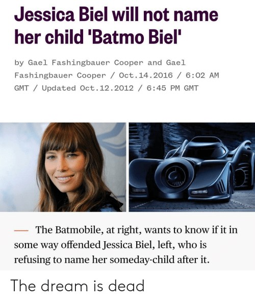Biel: Jessica Biel will not name  her child 'Batmo Biel  by Gael Fashingbauer Cooper and Gael  Fashingbauer Cooper / Oct. 14.2016/ 6:02 AM  GMT/Updated Oct.12.2012/ 6:45 PM GMT  The Batmobile, at right, wants to know if it in  some way offended Jessica Biel, left, who is  refusing to name her someday-child after it. The dream is dead