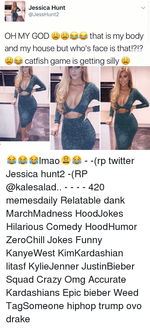 silliness: Jessica Hunt  @Jess Hunt  OH MY GOD  that is my body  and my house but who's face is that!?!?  catfish game is getting silly 😂😂😂lmao😩😂 - -(rp twitter Jessica hunt2 -(RP @kalesalad.. - - - - 420 memesdaily Relatable dank MarchMadness HoodJokes Hilarious Comedy HoodHumor ZeroChill Jokes Funny KanyeWest KimKardashian litasf KylieJenner JustinBieber Squad Crazy Omg Accurate Kardashians Epic bieber Weed TagSomeone hiphop trump ovo drake