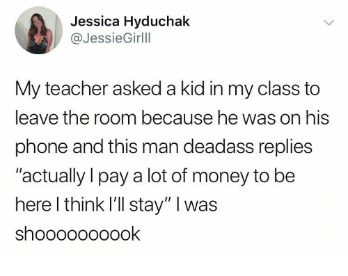 """Money, Phone, and Teacher: Jessica Hyduchak  @JessieGirlll  My teacher asked a kid in my class to  leave the room because he was on his  phone and this man deadass replies  """"actually l pay a lot of money to be  here l think l'll stay"""" I was  shoooooooOOK"""