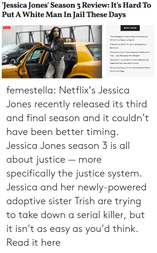 netflixs: Jessica Jones' Season 3 Review: It's Hard To  Put A White Man In Jail These Days  @Save  MOST READ  The Champions' Anders Holm on Meeting His  BT29  Wife Emma Nesper at Age 12  5 Women on What It's Like to Be Raped by a  Boyfriend  Chris Brown Can't Stop Harassing Ex Karrueche  Tran Can We Cancel Him Already?  Good Girls: Loving Beth and Rio's Relationship-  Makes Me Feel Like a Bad Feminist  Whoopi Goldberg is Victim Blaming Bella Thorne  And It's Not Okay femestella: Netflix's Jessica Jones recently released its third and final season and it couldn't have been better timing. Jessica Jones season 3 is all about justice — more specifically the justice system. Jessica and her newly-powered adoptive sister Trish are trying to take down a serial killer, but it isn't as easy as you'd think. Read it here