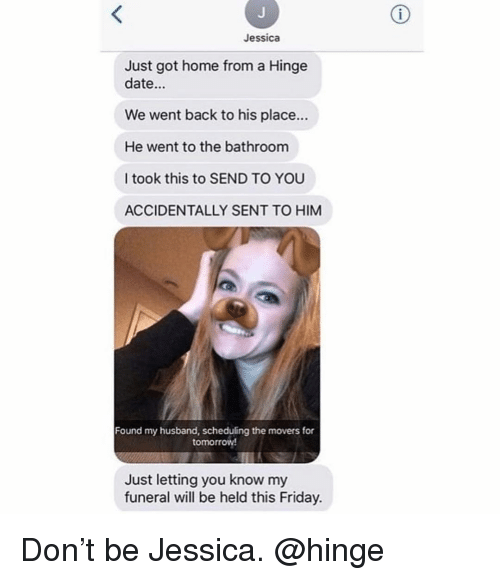 Scheduling: Jessica  Just got home from a Hinge  date...  We went back to his place...  He went to the bathroom  I took this to SEND TO YOU  ACCIDENTALLY SENT TO HIM  Found my husband, scheduling the movers for  tomorrow  Just letting you know my  funeral will be held this Friday Don't be Jessica. @hinge
