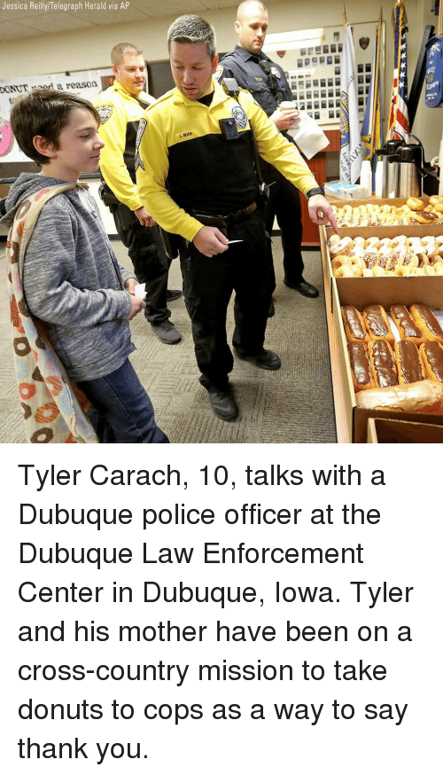 herald: Jessica Reilly/Telegraph Herald via AP  DONUTnod a reason  BocK Tyler Carach, 10, talks with a Dubuque police officer at the Dubuque Law Enforcement Center in Dubuque, Iowa. Tyler and his mother have been on a cross-country mission to take donuts to cops as a way to say thank you.