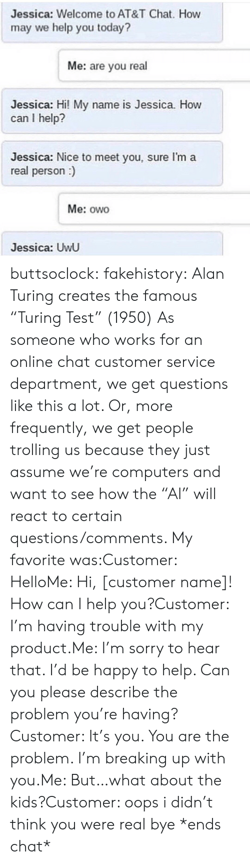 """Trolling: Jessica: Welcome to AT&T Chat. How  may we help you today?  Me: are you real  Jessica: Hi! My name is Jessica. How  can I help?  Jessica: Nice to meet you, sure I'm a  real person)  Me: owo  Jessica: UwU buttsoclock:  fakehistory: Alan Turing creates the famous """"Turing Test"""" (1950) As someone who works for an online chat customer service department, we get questions like this a lot. Or, more frequently, we get people trolling us because they just assume we're computers and want to see how the""""AI"""" will react to certain questions/comments. My favorite was:Customer: HelloMe: Hi, [customer name]! How can I help you?Customer: I'm having trouble with my product.Me: I'm sorry to hear that. I'd be happy to help. Can you please describe the problem you're having?Customer: It's you. You are the problem. I'm breaking up with you.Me: But…what about the kids?Customer: oops i didn't think you were real bye *ends chat*"""