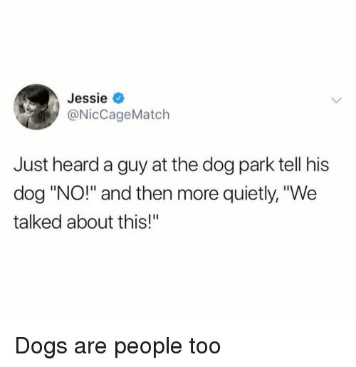 """Dog Park: Jessie <  @NicCageMatch  Just heard a guy at the dog park tell his  dog """"NO!"""" and then more quietly, """"We  talked about this!"""" Dogs are people too"""