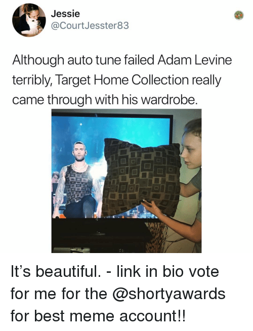 jessie: Jessie  @CourtJesster83  Although auto tune failed Adam Levine  terribly, Target Home Collection really  came through with his wardrobe It's beautiful. - link in bio vote for me for the @shortyawards for best meme account!!