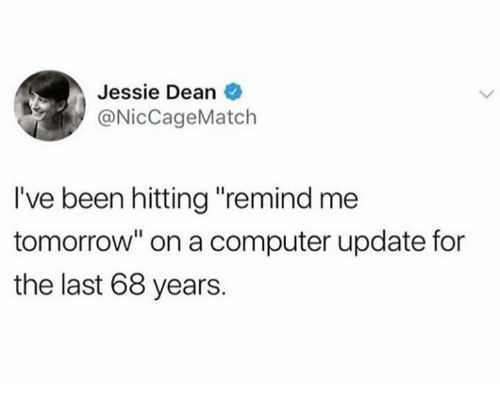 """jessie: Jessie Dean  @NicCageMatch  I've been hitting """"remind me  tomorrow"""" on a computer update for  the last 68 years."""