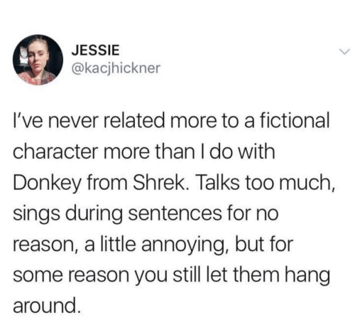 jessie: JESSIE  @kacjhickner  I've never related more to a fictional  character more than I do with  Donkey from Shrek. Talks too much,  sings during sentences for no  reason, a little annoying, but for  reason you still let them hang  around.