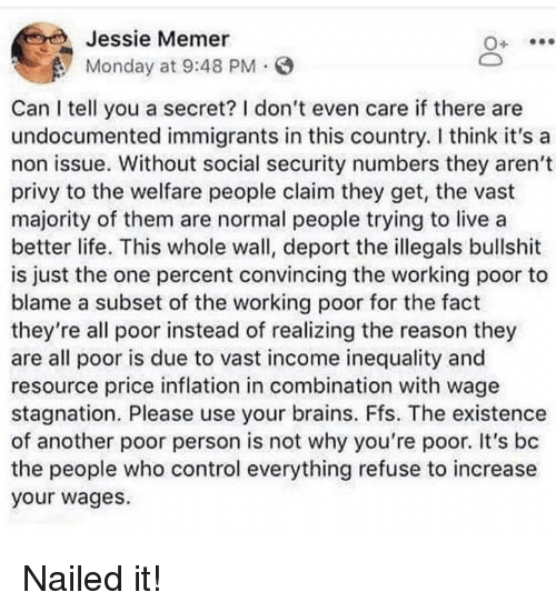 inequality: Jessie Memer  Monday at 9:48 PM.  Can I tell you a secret? I don't even care if there are  undocumented immigrants in this country. I think it's a  non issue. Without social security numbers they aren't  privy to the welfare people claim they get, the vast  majority of them are normal people trying to live a  better life. This whole wall, deport the illegals bullshit  is just the one percent convincing the working poor to  blame a subset of the working poor for the fact  they're all poor instead of realizing the reason they  are all poor is due to vast income inequality and  resource price inflation in combination with wage  stagnation. Please use your brains. Ffs. The existence  of another poor person is not why you're poor. It's bc  the people who control everything refuse to increase  your wages. Nailed it!