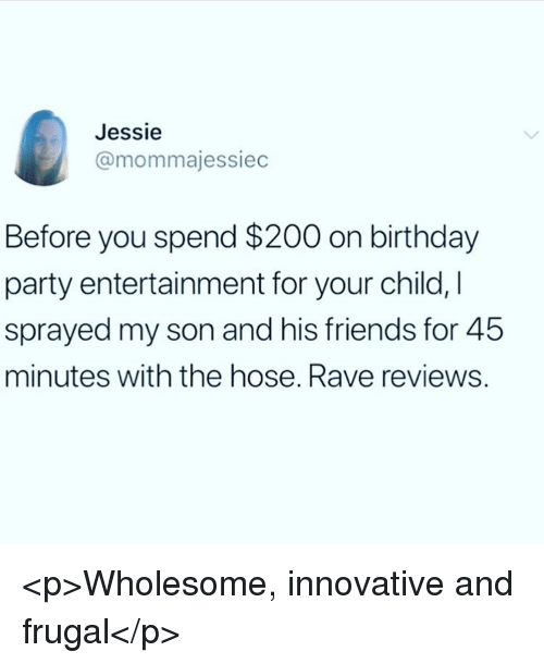jessie: Jessie  @mommajessiec  Before you spend $200 on birthday  party entertainment for your child, I  sprayed my son and his friends for 45  minutes with the hose. Rave reviews. <p>Wholesome, innovative and frugal</p>