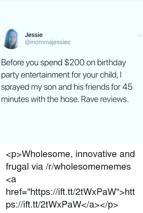 """jessie: Jessie  @mommajessiec  Before you spend $200 on birthday  party entertainment for your child, I  sprayed my son and his friends for 45  minutes with the hose. Rave reviews. <p>Wholesome, innovative and frugal via /r/wholesomememes <a href=""""https://ift.tt/2tWxPaW"""">https://ift.tt/2tWxPaW</a></p>"""