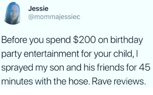 jessie: Jessie  @mommajessiec  Before you spend $200 on birthday  party entertainment for your child,I  sprayed my son and his friends for 45  minutes with the hose. Rave reviews.
