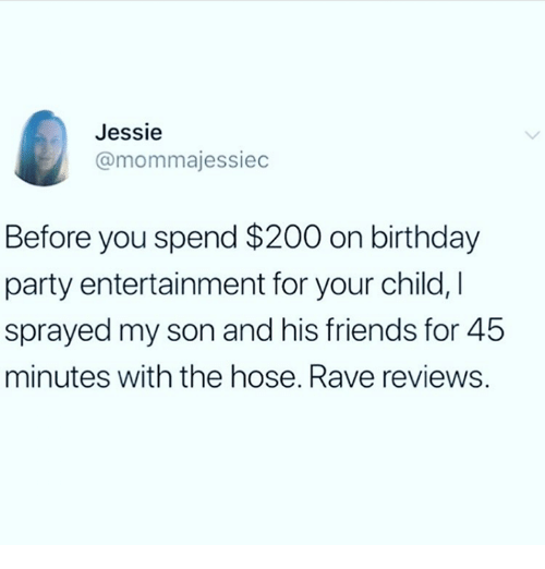 jessie: Jessie  @mommajessiec  Before you spend $200 on birthday  party entertainment for your child, I  sprayed my son and his friends for 45  minutes with the hose. Rave reviews.