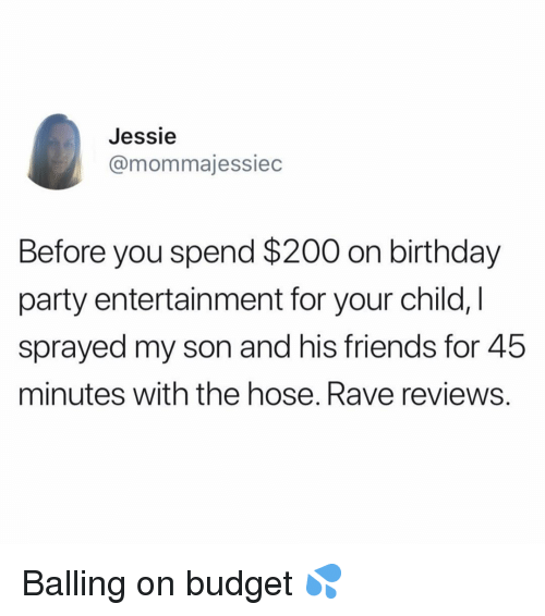jessie: Jessie  @mommajessiec  Before you spend $200 on birthday  party entertainment for your child,  sprayed my son and his friends for 45  minutes with the hose. Rave reviews Balling on budget 💦