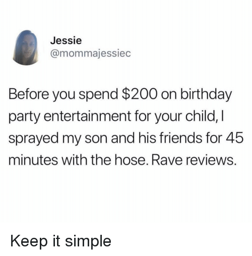 jessie: Jessie  @mommajessiec  Before you spend $200 on birthday  party entertainment for your child, I  sprayed my son and his friends for 45  minutes with the hose. Rave reviews. Keep it simple