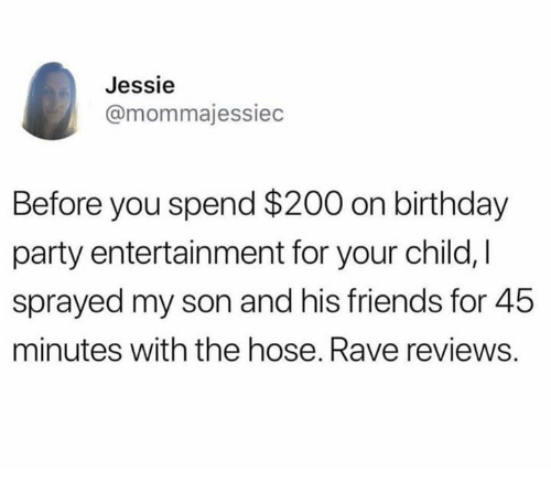Bailey Jay, Birthday, and Dank: Jessie  @mommajessiec  Before you spend $200 on birthday  party entertainment for your child, I  sprayed my son and his friends for 45  minutes with the hose. Rave reviews.