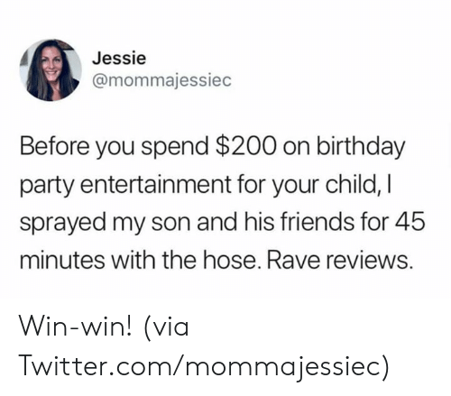jessie: Jessie  @mommajessiec  Before you spend $200 on birthday  party entertainment for your child, I  sprayed my son and his friends for 45  minutes with the hose. Rave reviews. Win-win!   (via Twitter.com/mommajessiec)