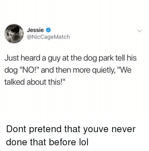 """Dog Park: Jessie  @NicCageMatch  Just heard a guy at the dog park tell his  dog """"NO!"""" and then more quietly, """"We  talked about this!"""" Dont pretend that youve never done that before lol"""