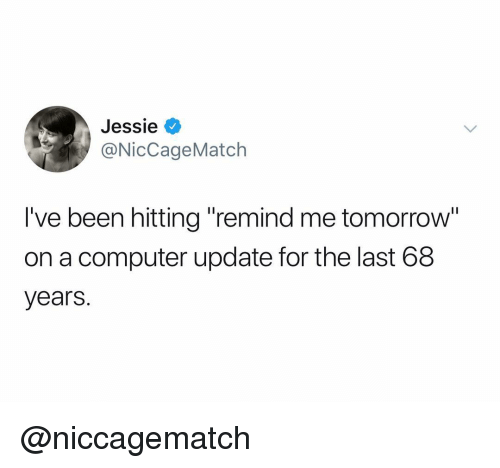 "jessie: Jessie V  NicCageMatch  I've been hitting ""remind me tomorrow  on a computer update for the last 68  years. @niccagematch"