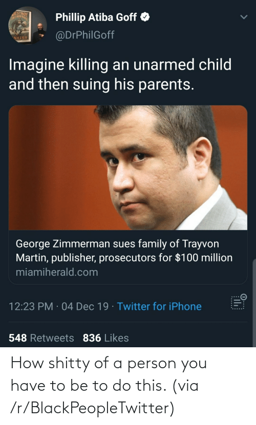 Blackpeopletwitter, Family, and Iphone: JESTROY  THIS MA GRUT  Phillip Atiba Goff O  @DrPhilGoff  NLIST  Imagine killing an unarmed child  and then suing his parents.  George Zimmerman sues family of Trayvon  Martin, publisher, prosecutors for $100 million  miamiherald.com  12:23 PM · 04 Dec 19 · Twitter for iPhone  548 Retweets 836 Likes  0...:  ...... How shitty of a person you have to be to do this. (via /r/BlackPeopleTwitter)