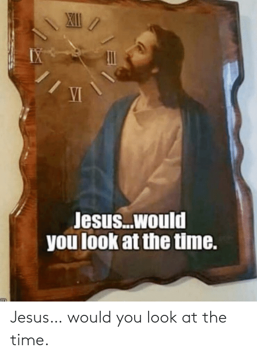 Look At: Jesus… would you look at the time.