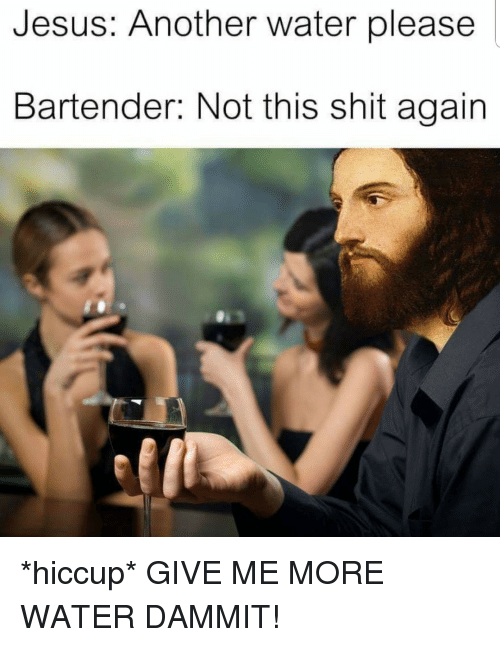 Jesus, Shit, and Water: Jesus: Another water please  Bartender: Not this shit again *hiccup* GIVE ME MORE WATER DAMMIT!