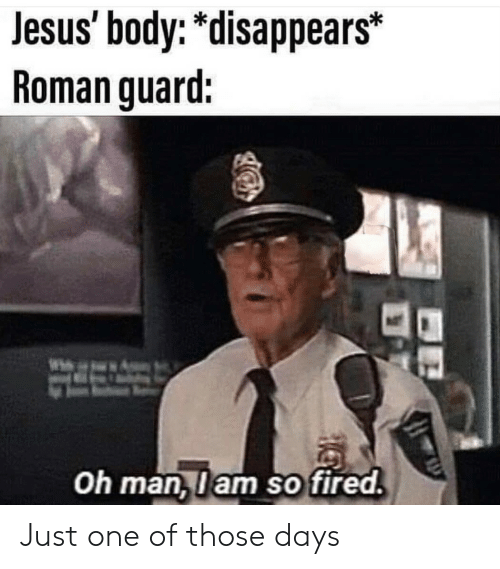 """Disappears: Jesus body: """"disappears*  Roman guard:  Oh man,lam so fired Just one of those days"""