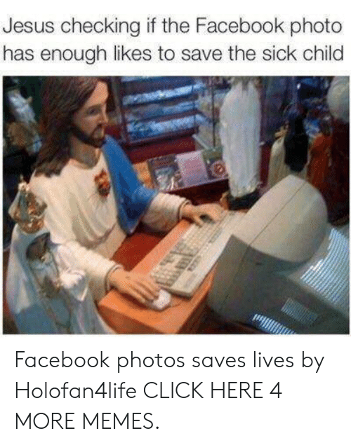 Click, Dank, and Facebook: Jesus checking if the Facebook photo  has enough likes to save the sick child Facebook photos saves lives by Holofan4life CLICK HERE 4 MORE MEMES.