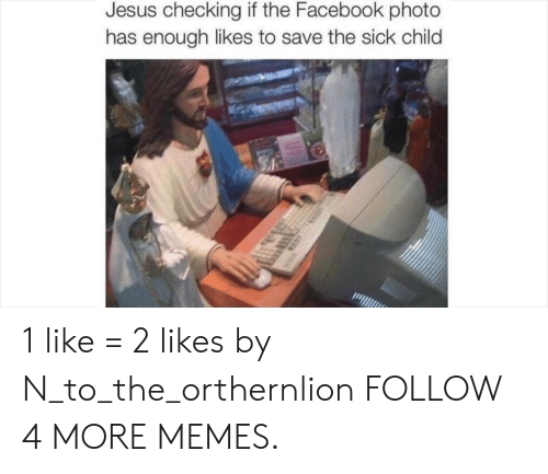 Dank, Facebook, and Jesus: Jesus checking if the Facebook photo  has enough likes to save the sick child 1 like = 2 likes by N_to_the_orthernlion FOLLOW 4 MORE MEMES.